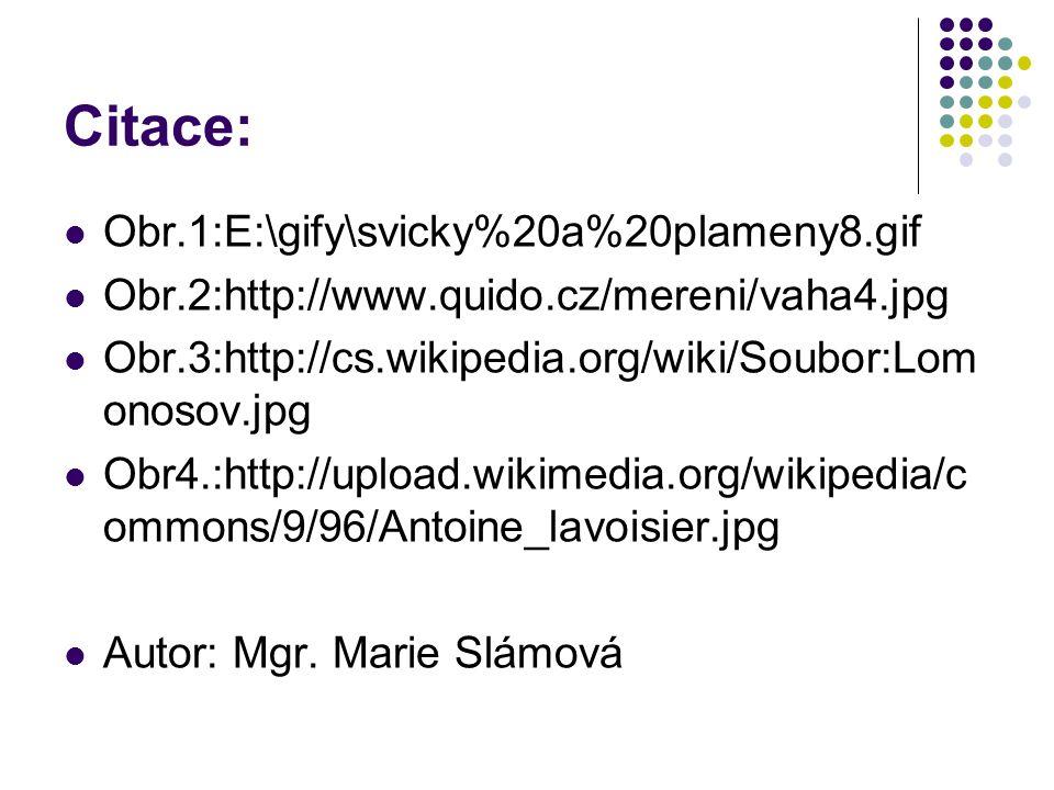 Citace: Obr.1:E:\gify\svicky%20a%20plameny8.gif Obr.2:http://www.quido.cz/mereni/vaha4.jpg Obr.3:http://cs.wikipedia.org/wiki/Soubor:Lom onosov.jpg Ob