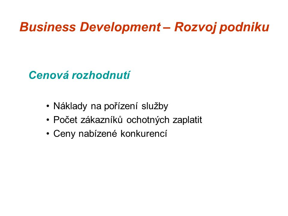 Business Development – Rozvoj podniku Cenová rozhodnutí Náklady na pořízení služby Počet zákazníků ochotných zaplatit Ceny nabízené konkurencí