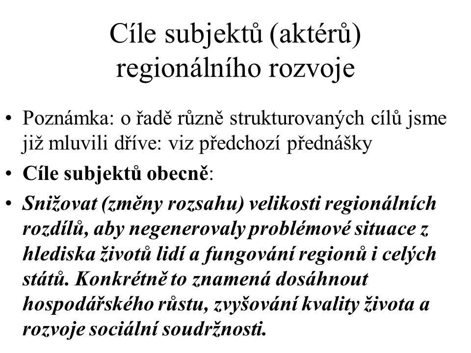 Cíle subjektů (aktérů) regionálního rozvoje Poznámka: o řadě různě strukturovaných cílů jsme již mluvili dříve: viz předchozí přednášky Cíle subjektů obecně: Snižovat (změny rozsahu) velikosti regionálních rozdílů, aby negenerovaly problémové situace z hlediska životů lidí a fungování regionů i celých států.