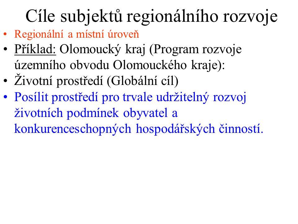 Cíle subjektů regionálního rozvoje Regionální a místní úroveň Příklad: Olomoucký kraj (Program rozvoje územního obvodu Olomouckého kraje): Životní prostředí (Globální cíl) Posílit prostředí pro trvale udržitelný rozvoj životních podmínek obyvatel a konkurenceschopných hospodářských činností.