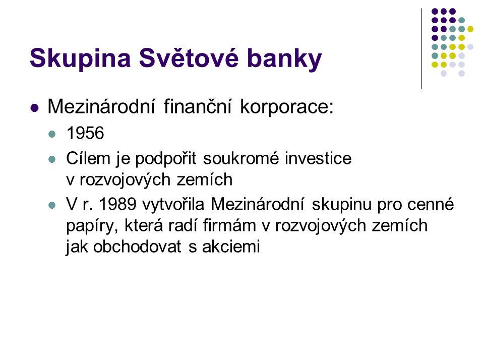Skupina Světové banky Mezinárodní finanční korporace: 1956 Cílem je podpořit soukromé investice v rozvojových zemích V r. 1989 vytvořila Mezinárodní s