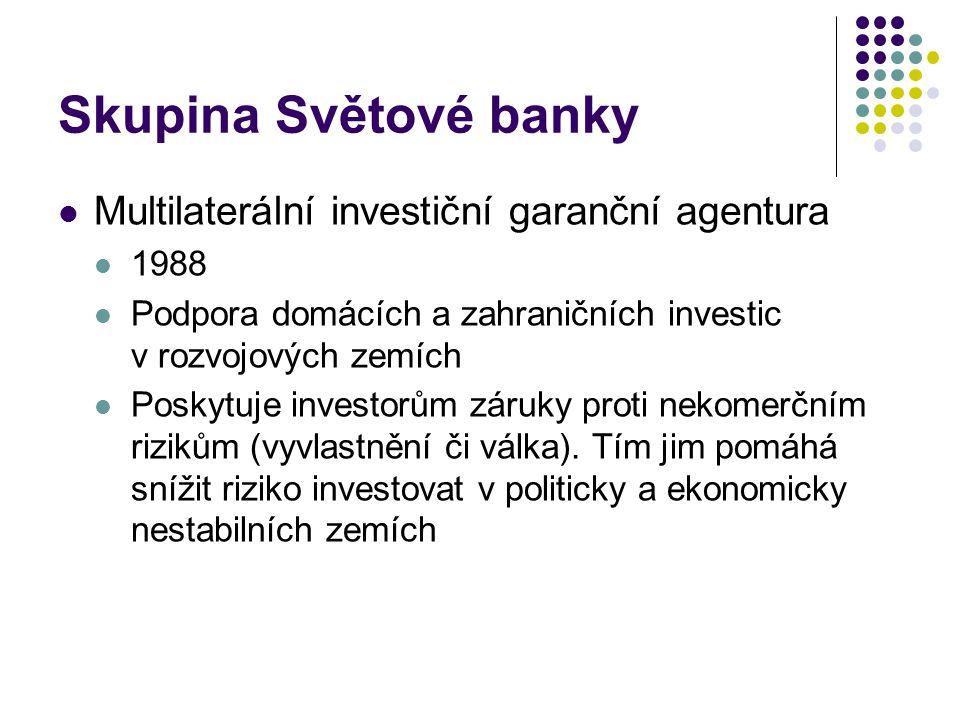 Skupina Světové banky Multilaterální investiční garanční agentura 1988 Podpora domácích a zahraničních investic v rozvojových zemích Poskytuje investorům záruky proti nekomerčním rizikům (vyvlastnění či válka).