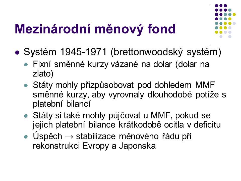 Mezinárodní měnový fond Systém 1945-1971 (brettonwoodský systém) Fixní směnné kurzy vázané na dolar (dolar na zlato) Státy mohly přizpůsobovat pod dohledem MMF směnné kurzy, aby vyrovnaly dlouhodobé potíže s platební bilancí Státy si také mohly půjčovat u MMF, pokud se jejich platební bilance krátkodobě ocitla v deficitu Úspěch → stabilizace měnového řádu při rekonstrukci Evropy a Japonska
