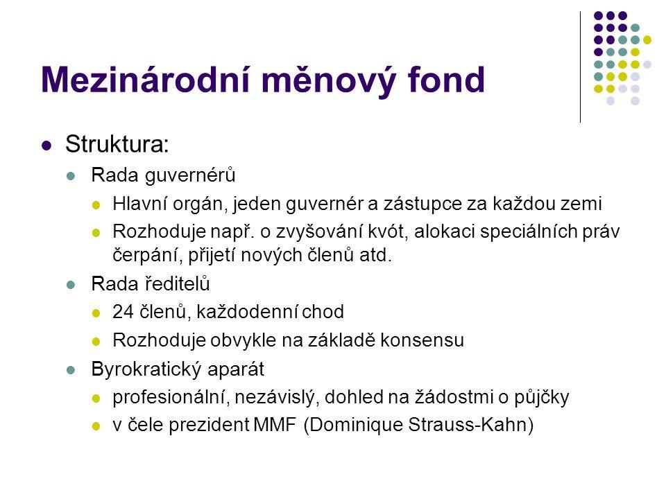 Mezinárodní měnový fond Struktura: Rada guvernérů Hlavní orgán, jeden guvernér a zástupce za každou zemi Rozhoduje např.