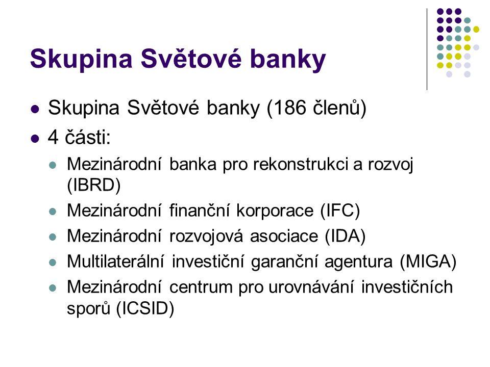 Skupina Světové banky Skupina Světové banky (186 členů) 4 části: Mezinárodní banka pro rekonstrukci a rozvoj (IBRD) Mezinárodní finanční korporace (IF