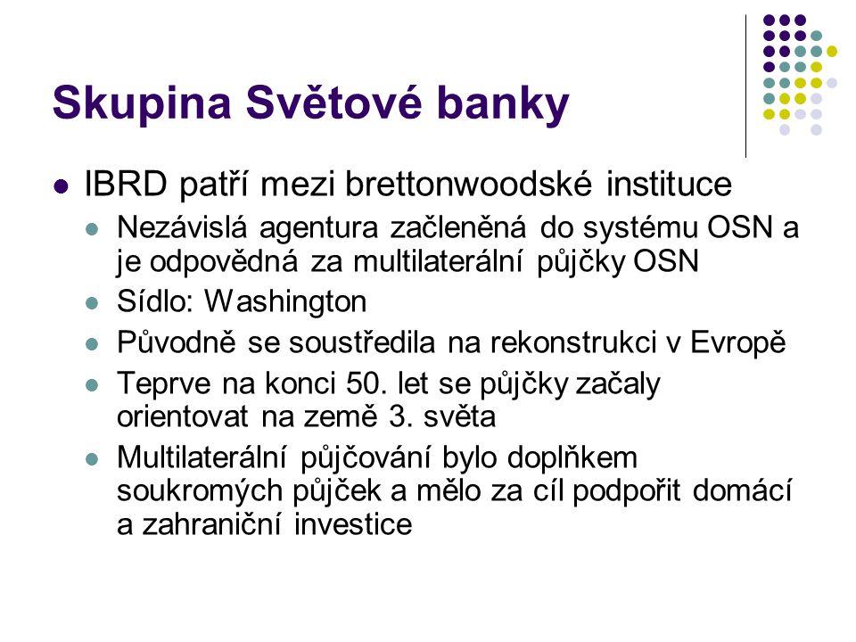 Skupina Světové banky Půjčuje za nižší úrok než komerční banky, splatnost 25-35 let Půjčuje jen vládám Je financována členskými státy přímo má k dispozici jen omezené množství prostředků (členské státy musí platit jen 20 % jejich kvóty ve volně směnitelných měnách, zbylých 80 % si může banka kdykoliv vyžádat) Dalším zdrojem financování je půjčování na světových kapitálových trzích a splácení dřívějších půjček