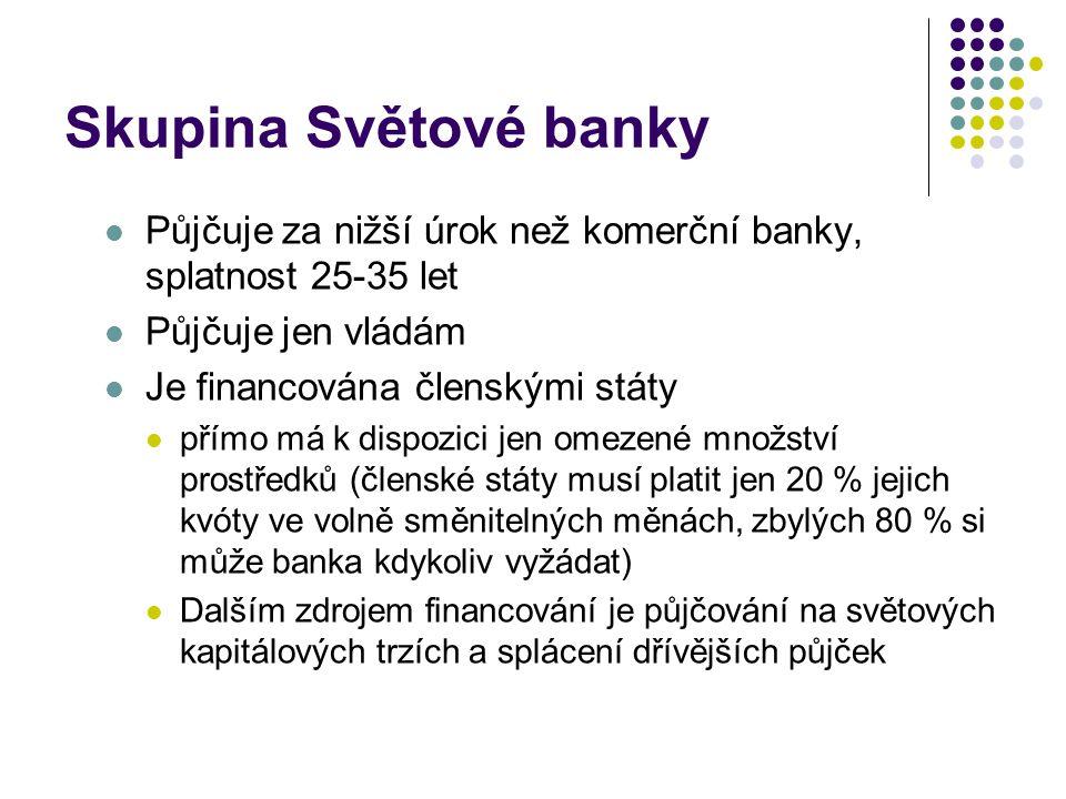 Skupina Světové banky Půjčuje za nižší úrok než komerční banky, splatnost 25-35 let Půjčuje jen vládám Je financována členskými státy přímo má k dispo