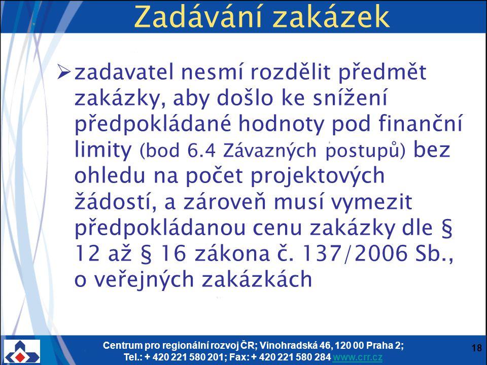 Centrum pro regionální rozvoj ČR; Vinohradská 46, 120 00 Praha 2; Tel.: + 420 221 580 201; Fax: + 420 221 580 284 www.crr.czwww.crr.cz 18 Zadávání zakázek  zadavatel nesmí rozdělit předmět zakázky, aby došlo ke snížení předpokládané hodnoty pod finanční limity (bod 6.4 Závazných postupů) bez ohledu na počet projektových žádostí, a zároveň musí vymezit předpokládanou cenu zakázky dle § 12 až § 16 zákona č.