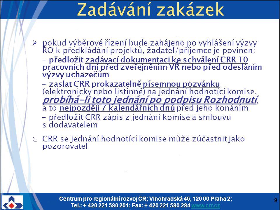 Centrum pro regionální rozvoj ČR; Vinohradská 46, 120 00 Praha 2; Tel.: + 420 221 580 201; Fax: + 420 221 580 284 www.crr.czwww.crr.cz 9 Zadávání zakázek  pokud výběrové řízení bude zahájeno po vyhlášení výzvy ŘO k předkládání projektů, žadatel/příjemce je povinen: - předložit zadávací dokumentaci ke schválení CRR 10 pracovních dní před zveřejněním VŘ nebo před odesláním výzvy uchazečům probíhá-li toto jednání po podpisu Rozhodnutí - zaslat CRR prokazatelně písemnou pozvánku (elektronicky nebo listinně) na jednání hodnotící komise, probíhá-li toto jednání po podpisu Rozhodnutí, a to nejpozději 7 kalendářních dnů před jeho konáním - předložit CRR zápis z jednání komise a smlouvu s dodavatelem ⋐CRR se jednání hodnotící komise může zúčastnit jako pozorovatel
