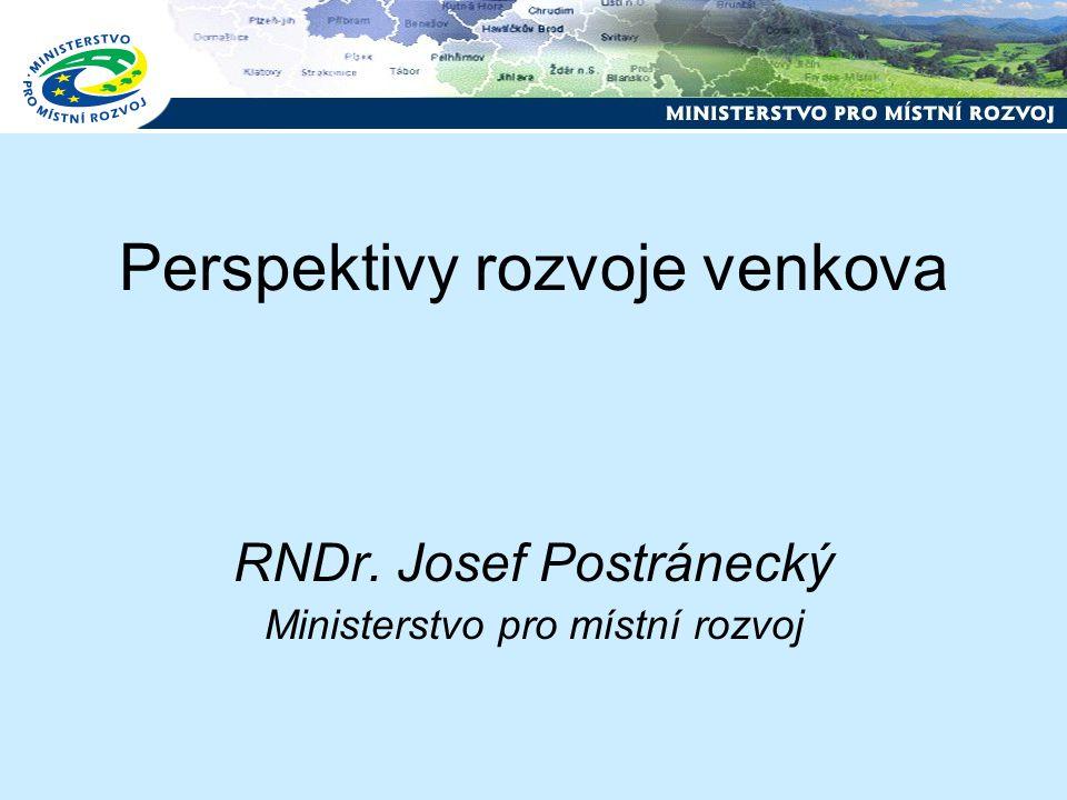 Perspektivy rozvoje venkova RNDr. Josef Postránecký Ministerstvo pro místní rozvoj