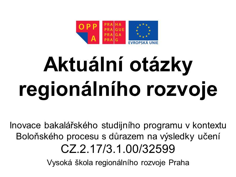 Aktuální otázky regionálního rozvoje Inovace bakalářského studijního programu v kontextu Boloňského procesu s důrazem na výsledky učení CZ.2.17/3.1.00/32599 Vysoká škola regionálního rozvoje Praha