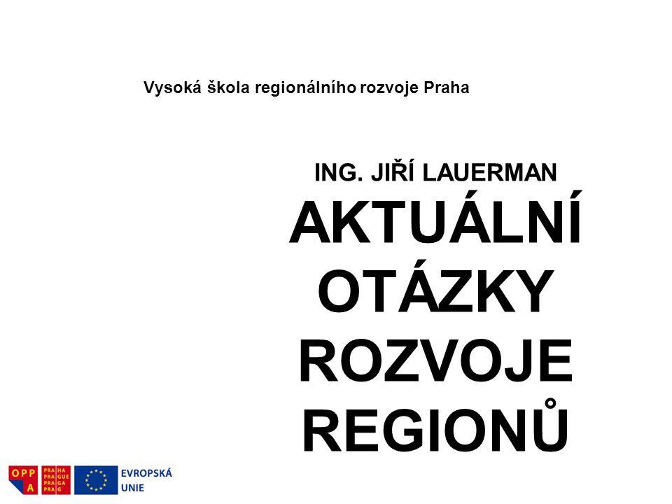 ING. JIŘÍ LAUERMAN AKTUÁLNÍ OTÁZKY ROZVOJE REGIONŮ Vysoká škola regionálního rozvoje Praha 38
