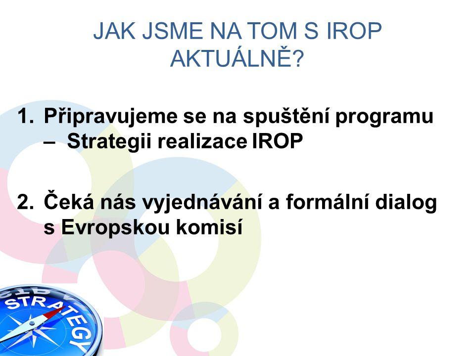 1.Připravujeme se na spuštění programu – Strategii realizace IROP 2.Čeká nás vyjednávání a formální dialog s Evropskou komisí JAK JSME NA TOM S IROP AKTUÁLNĚ?