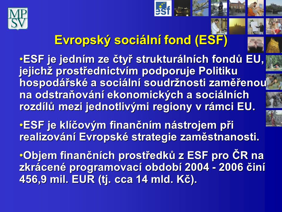 Evropský sociální fond (ESF) ESF je jedním ze čtyř strukturálních fondů EU, jejichž prostřednictvím podporuje Politiku hospodářské a sociální soudržno