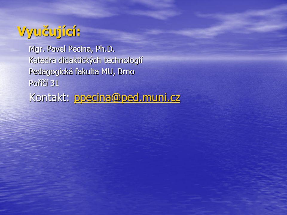 Vyučující: Mgr. Pavel Pecina, Ph.D. Katedra didaktických technologií Pedagogická fakulta MU, Brno Poříčí 31 Kontakt: ppecina@ped.muni.cz ppecina@ped.m