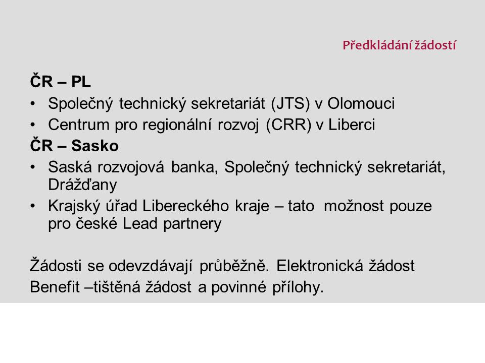 Předkládání žádostí ČR – PL Společný technický sekretariát (JTS) v Olomouci Centrum pro regionální rozvoj (CRR) v Liberci ČR – Sasko Saská rozvojová banka, Společný technický sekretariát, Drážďany Krajský úřad Libereckého kraje – tato možnost pouze pro české Lead partnery Žádosti se odevzdávají průběžně.