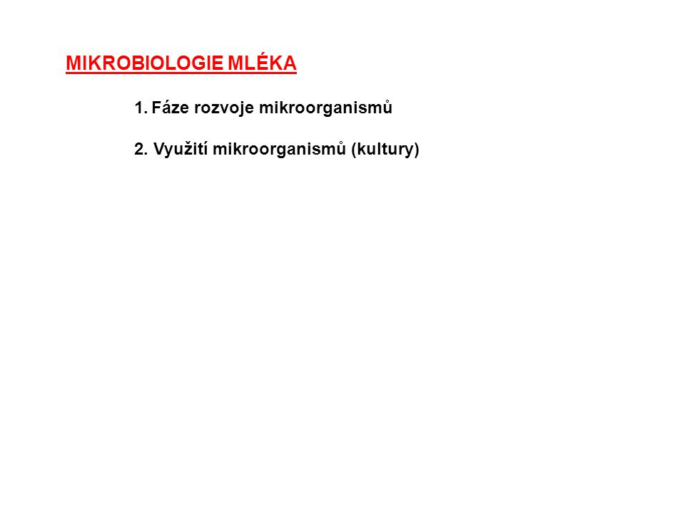 MIKROBIOLOGIE MLÉKA 1.Fáze rozvoje mikroorganismů 2. Využití mikroorganismů (kultury)