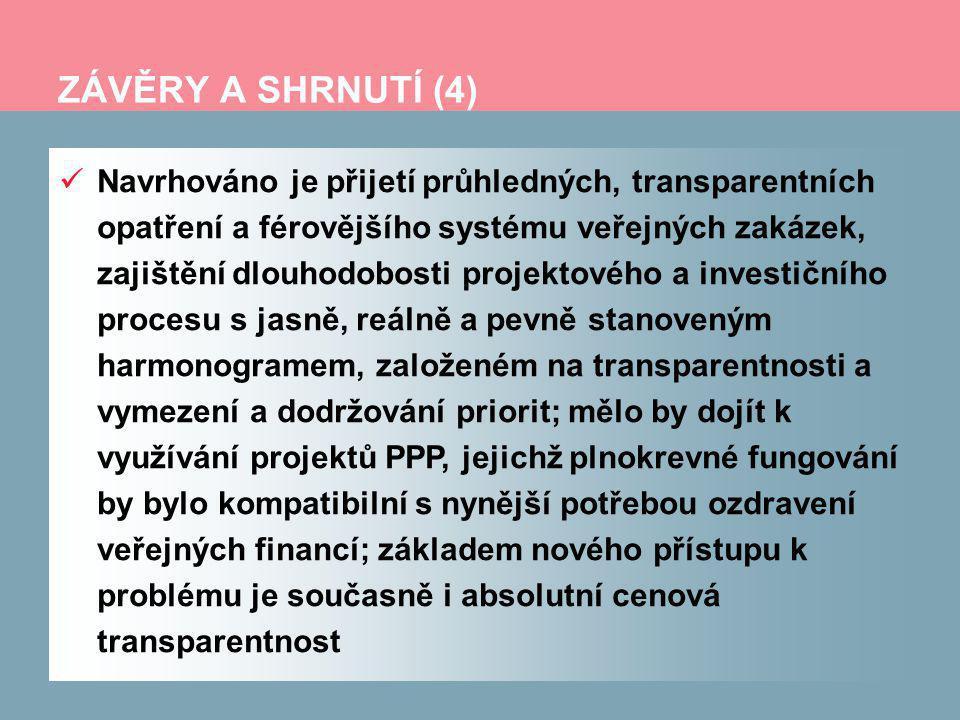 ZÁVĚRY A SHRNUTÍ (4) Navrhováno je přijetí průhledných, transparentních opatření a férovějšího systému veřejných zakázek, zajištění dlouhodobosti projektového a investičního procesu s jasně, reálně a pevně stanoveným harmonogramem, založeném na transparentnosti a vymezení a dodržování priorit; mělo by dojít k využívání projektů PPP, jejichž plnokrevné fungování by bylo kompatibilní s nynější potřebou ozdravení veřejných financí; základem nového přístupu k problému je současně i absolutní cenová transparentnost