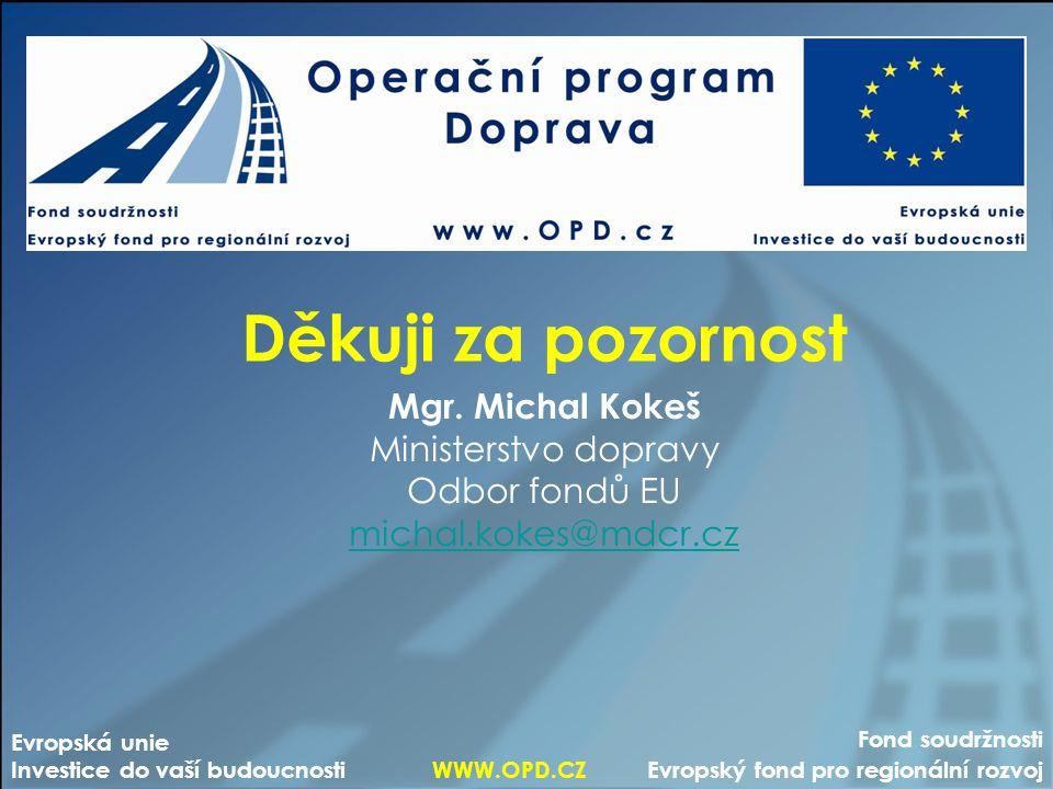 Děkuji za pozornost Mgr. Michal Kokeš Ministerstvo dopravy Odbor fondů EU michal.kokes@mdcr.cz Fond soudržnosti Evropský fond pro regionální rozvoj Ev
