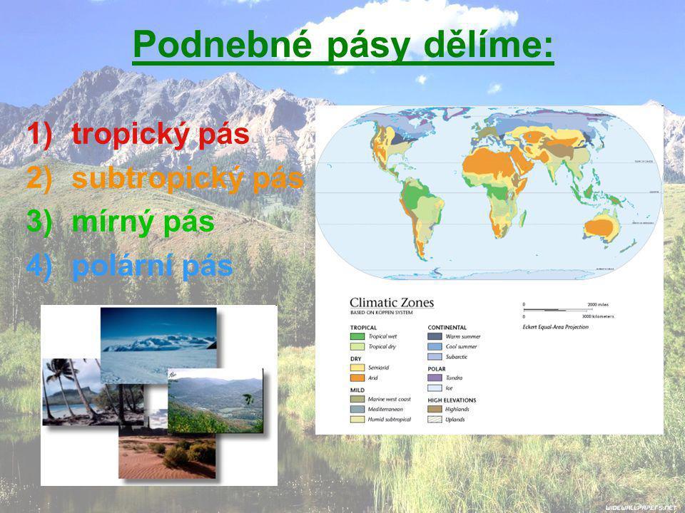 Podnebné pásy dělíme: 1)tropický pás 2)subtropický pás 3)mírný pás 4)polární pás
