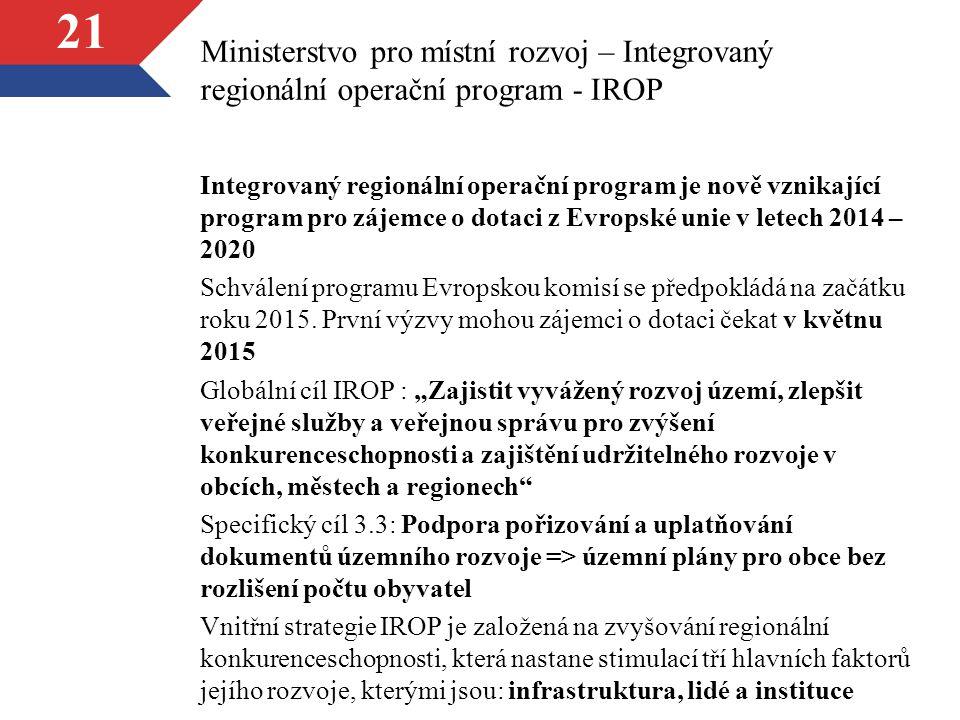 21 Ministerstvo pro místní rozvoj – Integrovaný regionální operační program - IROP Integrovaný regionální operační program je nově vznikající program