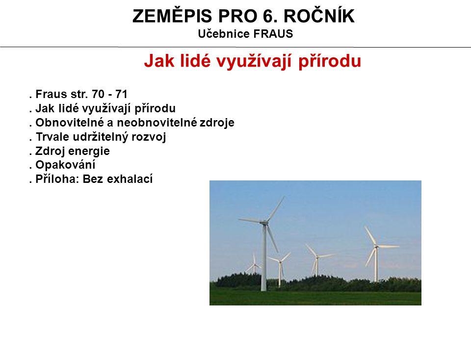 ZEMĚPIS PRO 6. ROČNÍK Učebnice FRAUS. Fraus str. 70 - 71. Jak lidé využívají přírodu. Obnovitelné a neobnovitelné zdroje. Trvale udržitelný rozvoj. Zd