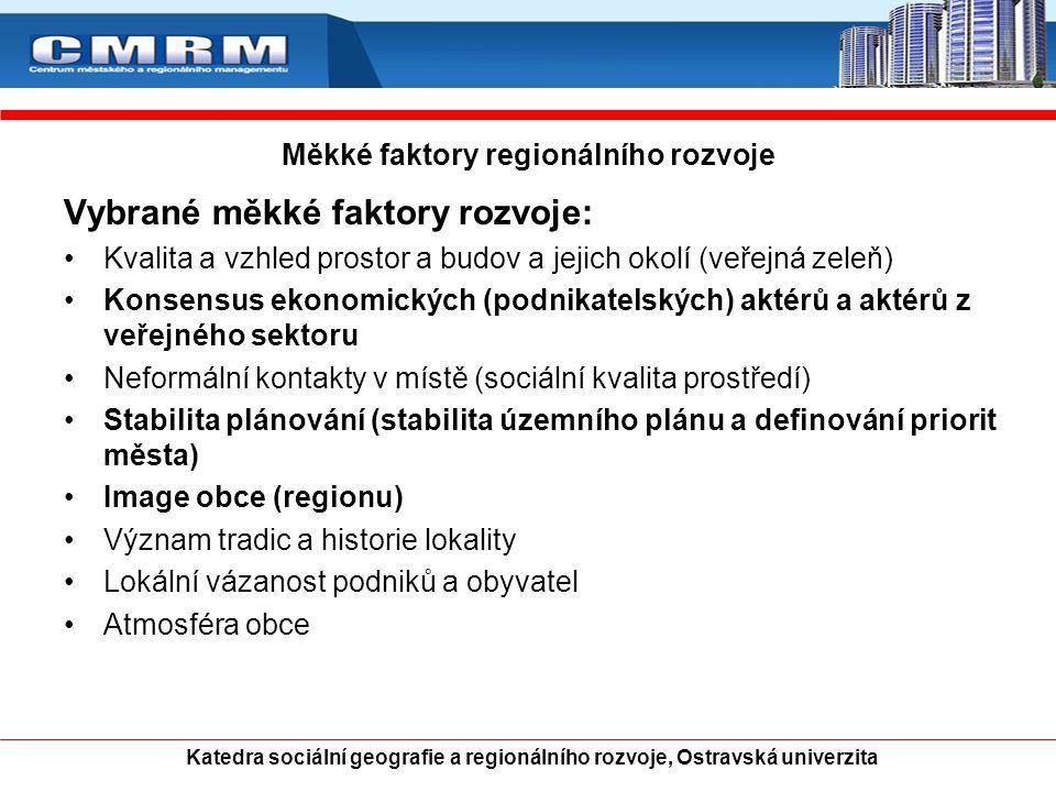 Měkké faktory regionálního rozvoje Vybrané měkké faktory rozvoje: Kvalita a vzhled prostor a budov a jejich okolí (veřejná zeleň) Konsensus ekonomických (podnikatelských) aktérů a aktérů z veřejného sektoru Neformální kontakty v místě (sociální kvalita prostředí) Stabilita plánování (stabilita územního plánu a definování priorit města) Image obce (regionu) Význam tradic a historie lokality Lokální vázanost podniků a obyvatel Atmosféra obce Katedra sociální geografie a regionálního rozvoje, Ostravská univerzita