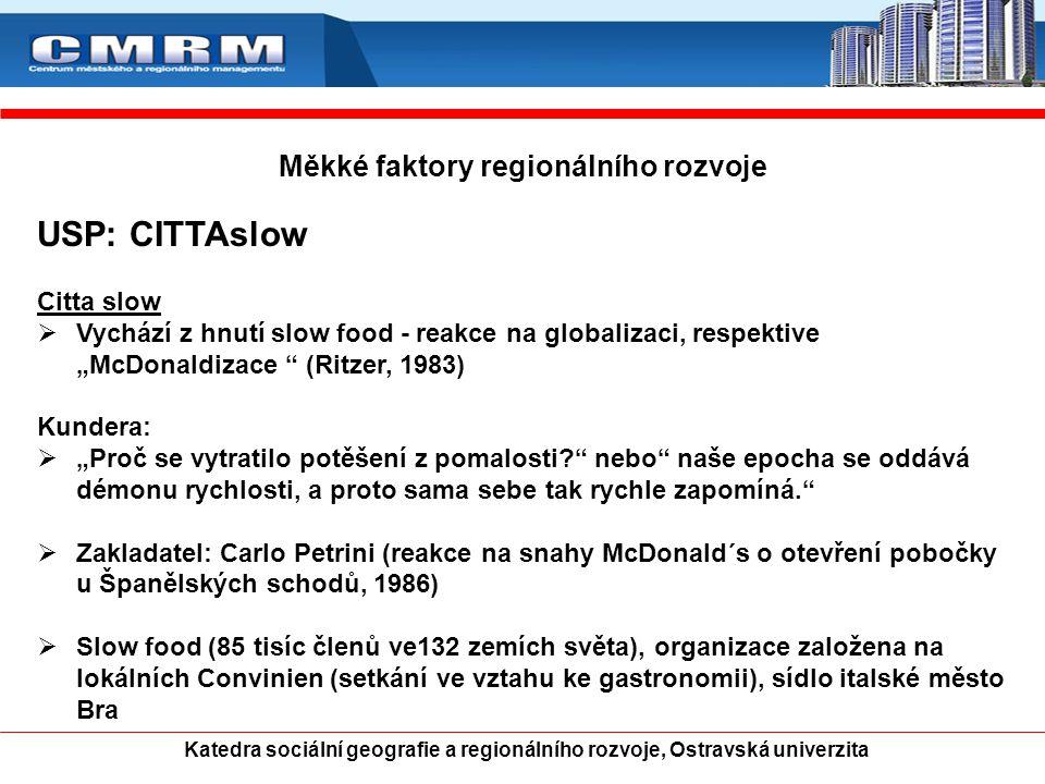 """Měkké faktory regionálního rozvoje USP: CITTAslow Citta slow  Vychází z hnutí slow food - reakce na globalizaci, respektive """"McDonaldizace (Ritzer, 1983) Kundera:  """"Proč se vytratilo potěšení z pomalosti? nebo naše epocha se oddává démonu rychlosti, a proto sama sebe tak rychle zapomíná.  Zakladatel: Carlo Petrini (reakce na snahy McDonald´s o otevření pobočky u Španělských schodů, 1986)  Slow food (85 tisíc členů ve132 zemích světa), organizace založena na lokálních Convinien (setkání ve vztahu ke gastronomii), sídlo italské město Bra Katedra sociální geografie a regionálního rozvoje, Ostravská univerzita"""