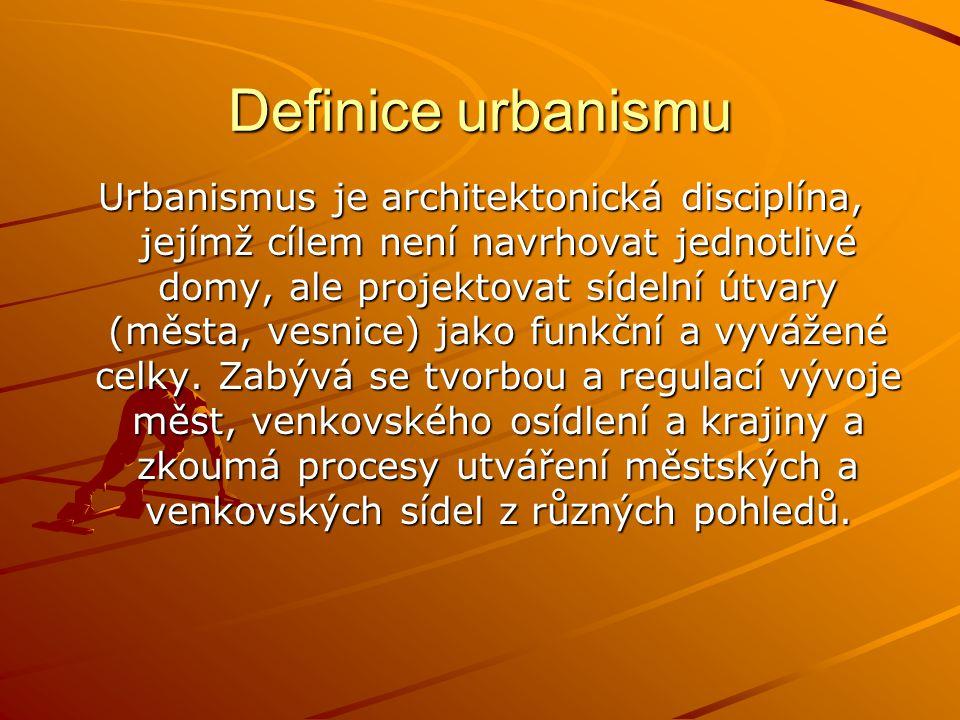 Definice urbanismu Urbanismus je architektonická disciplína, jejímž cílem není navrhovat jednotlivé domy, ale projektovat sídelní útvary (města, vesnice) jako funkční a vyvážené celky.