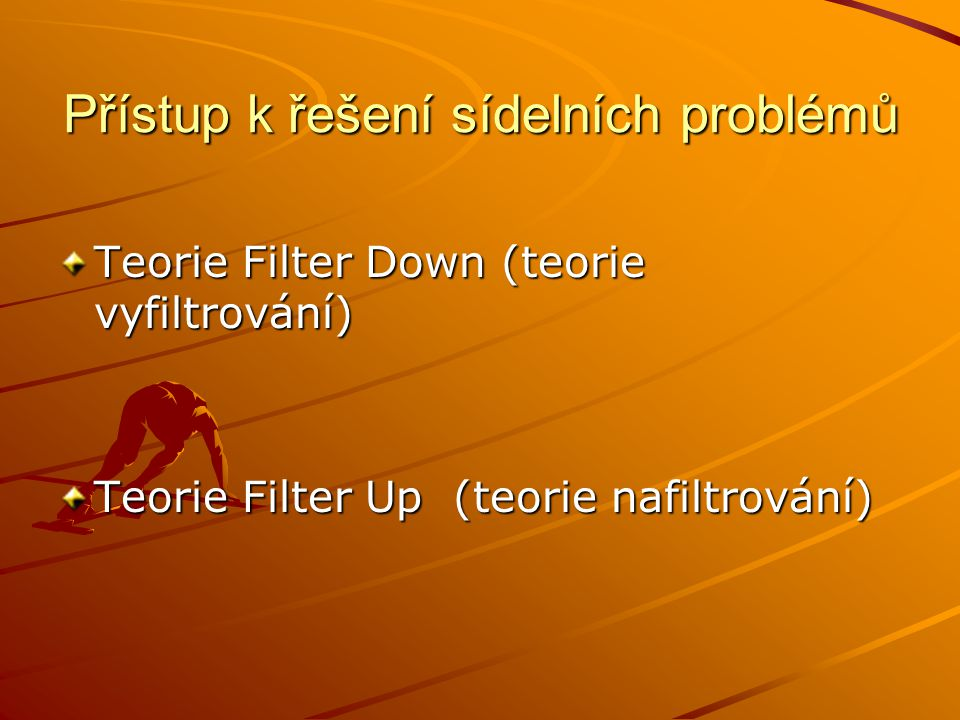 Přístup k řešení sídelních problémů Teorie Filter Down (teorie vyfiltrování) Teorie Filter Up (teorie nafiltrování)