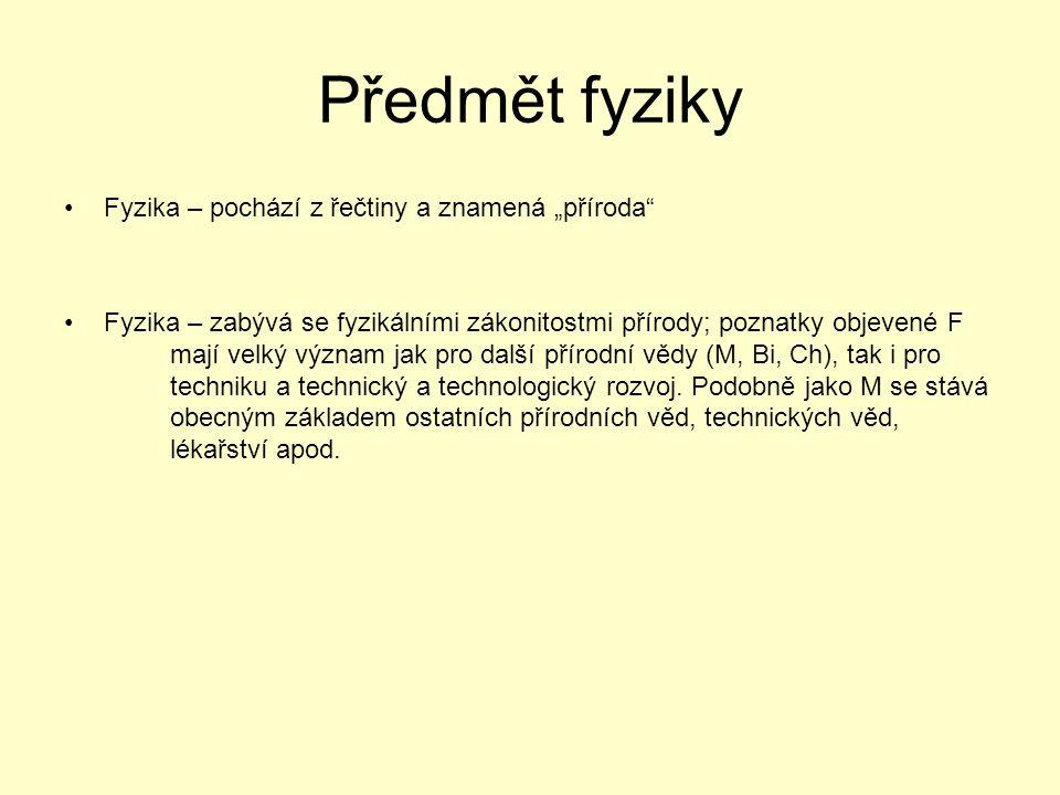 """Předmět fyziky Fyzika – pochází z řečtiny a znamená """"příroda"""" Fyzika – zabývá se fyzikálními zákonitostmi přírody; poznatky objevené F mají velký význ"""