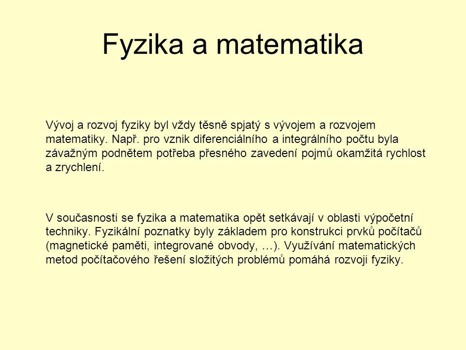 Fyzika a matematika Vývoj a rozvoj fyziky byl vždy těsně spjatý s vývojem a rozvojem matematiky. Např. pro vznik diferenciálního a integrálního počtu