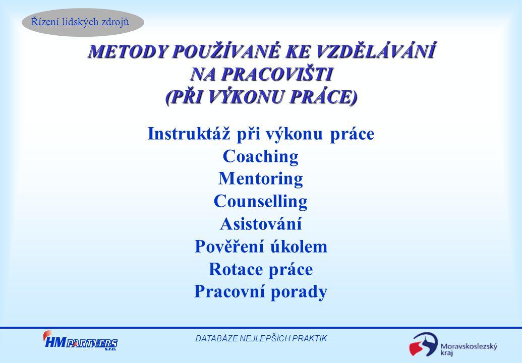 Řízení lidských zdrojů DATABÁZE NEJLEPŠÍCH PRAKTIK METODY POUŽÍVANÉ KE VZDĚLÁVÁNÍ NA PRACOVIŠTI (PŘI VÝKONU PRÁCE) Instruktáž při výkonu práce Coaching Mentoring Counselling Asistování Pověření úkolem Rotace práce Pracovní porady