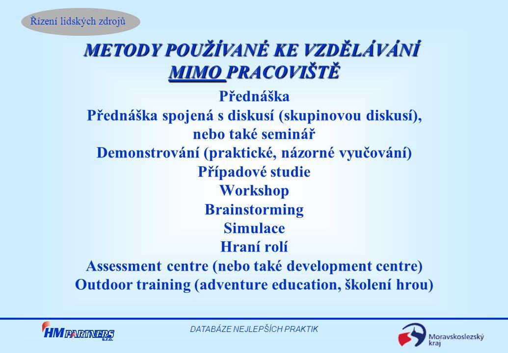 Řízení lidských zdrojů DATABÁZE NEJLEPŠÍCH PRAKTIK Přednáška Přednáška spojená s diskusí (skupinovou diskusí), nebo také seminář Demonstrování (praktické, názorné vyučování) Případové studie Workshop Brainstorming Simulace Hraní rolí Assessment centre (nebo také development centre) Outdoor training (adventure education, školení hrou) METODY POUŽÍVANÉ KE VZDĚLÁVÁNÍ MIMO PRACOVIŠTĚ