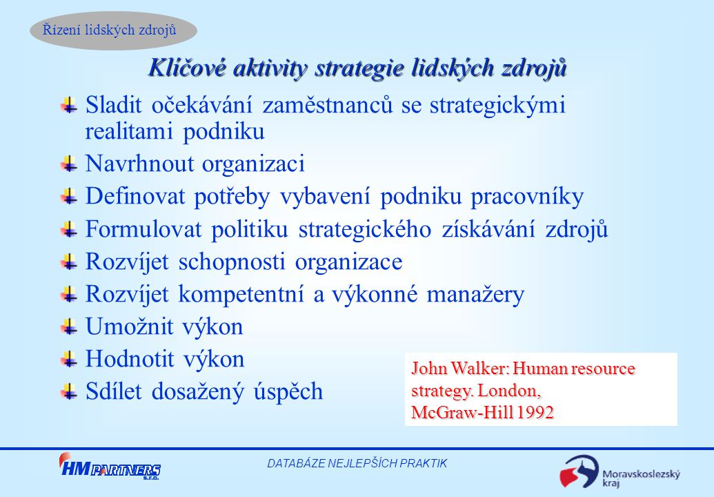 Řízení lidských zdrojů DATABÁZE NEJLEPŠÍCH PRAKTIK Sladit očekávání zaměstnanců se strategickými realitami podniku Navrhnout organizaci Definovat potřeby vybavení podniku pracovníky Formulovat politiku strategického získávání zdrojů Rozvíjet schopnosti organizace Rozvíjet kompetentní a výkonné manažery Umožnit výkon Hodnotit výkon Sdílet dosažený úspěch Klíčové aktivity strategie lidských zdrojů John Walker: Human resource strategy.