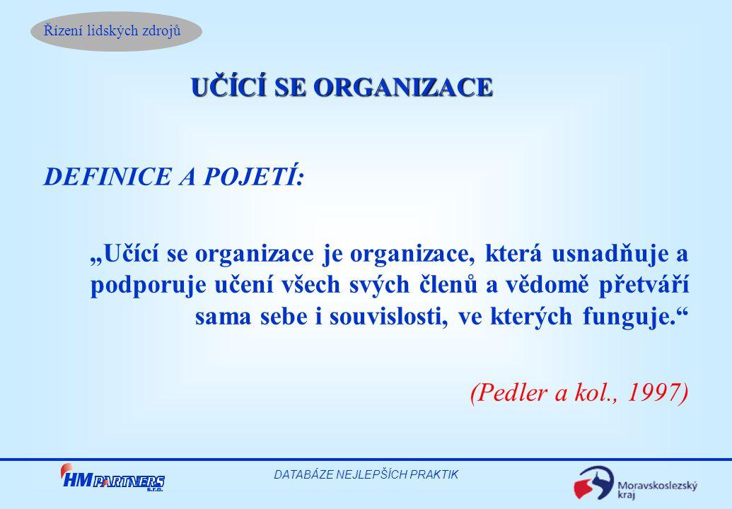 """Řízení lidských zdrojů DATABÁZE NEJLEPŠÍCH PRAKTIK DEFINICE A POJETÍ: """"Učící se organizace je organizace, která usnadňuje a podporuje učení všech svých členů a vědomě přetváří sama sebe i souvislosti, ve kterých funguje. (Pedler a kol., 1997) UČÍCÍ SE ORGANIZACE"""