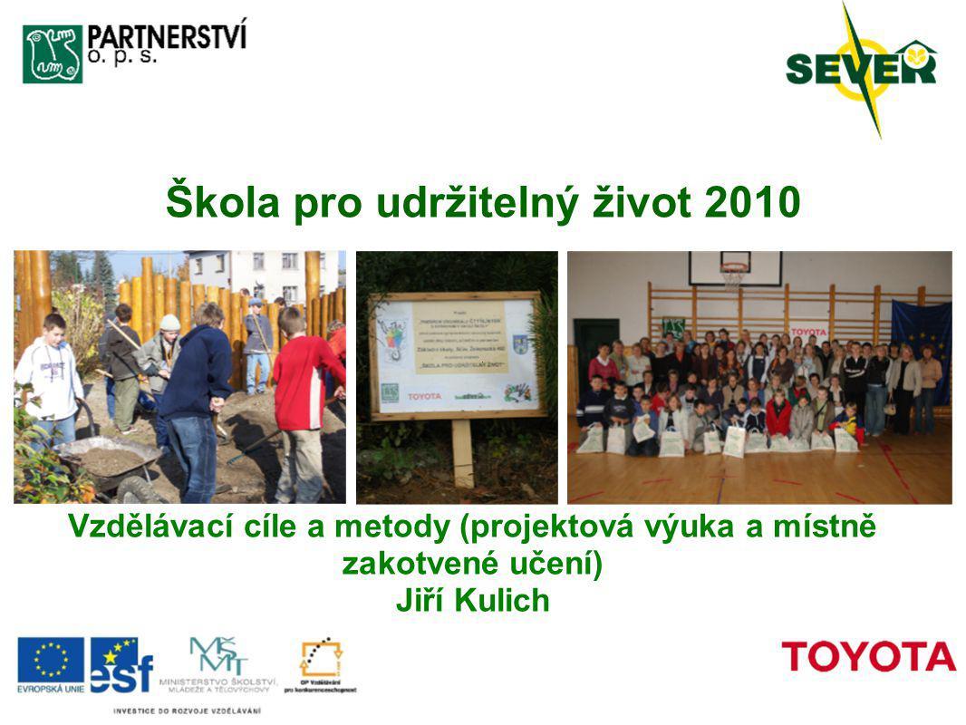 Škola pro udržitelný život 2010 Vzdělávací cíle a metody (projektová výuka a místně zakotvené učení) Jiří Kulich