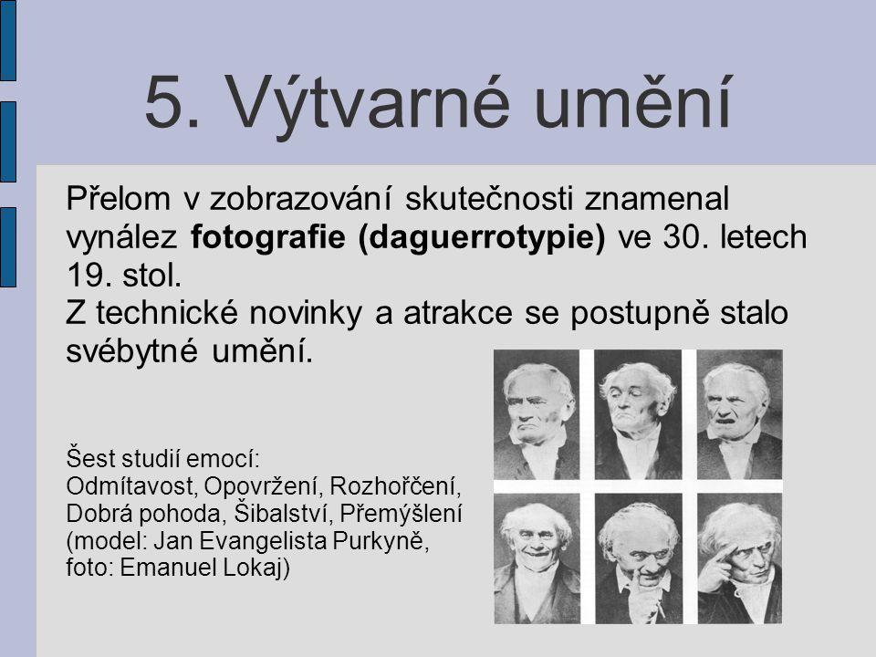 5. Výtvarné umění Přelom v zobrazování skutečnosti znamenal vynález fotografie (daguerrotypie) ve 30. letech 19. stol. Z technické novinky a atrakce s
