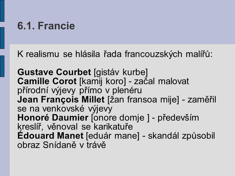 6.1. Francie K realismu se hlásila řada francouzských malířů: Gustave Courbet [gistáv kurbe] Camille Corot [kamij koro] - začal malovat přírodní výjev