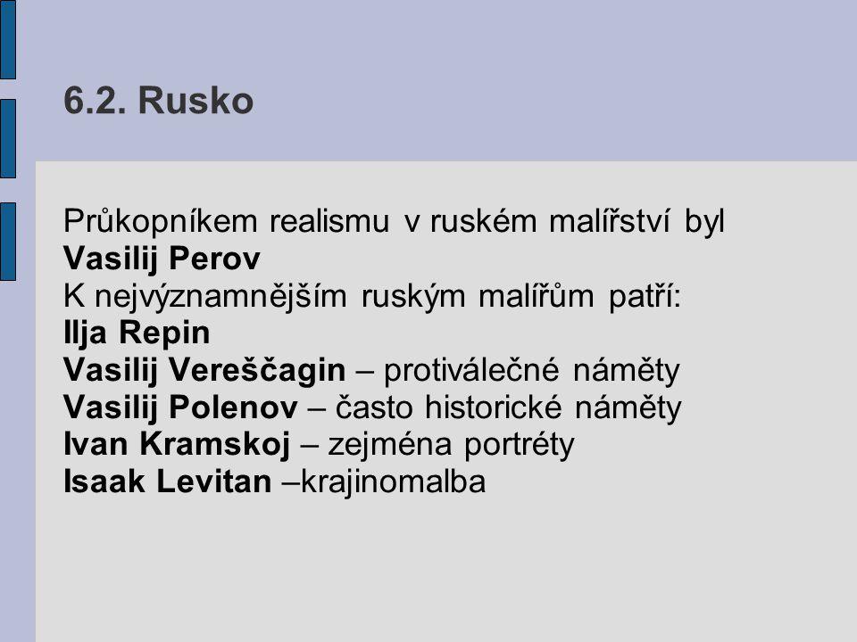 6.2. Rusko Průkopníkem realismu v ruském malířství byl Vasilij Perov K nejvýznamnějším ruským malířům patří: Ilja Repin Vasilij Vereščagin – protivále