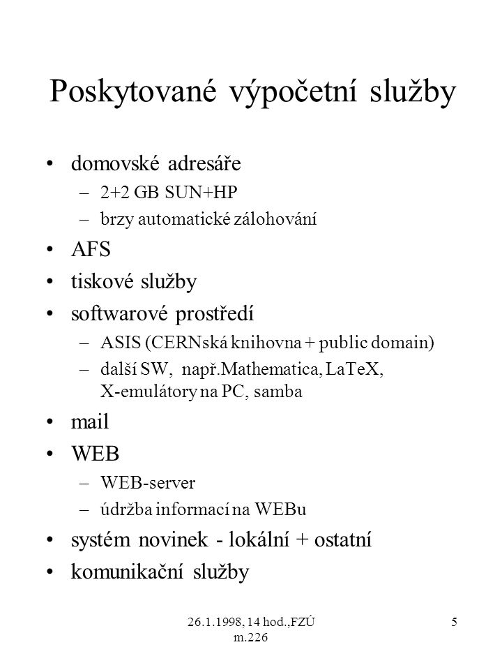 26.1.1998, 14 hod.,FZÚ m.226 5 Poskytované výpočetní služby domovské adresáře –2+2 GB SUN+HP –brzy automatické zálohování AFS tiskové služby softwarové prostředí –ASIS (CERNská knihovna + public domain) –další SW, např.Mathematica, LaTeX, X-emulátory na PC, samba mail WEB –WEB-server –údržba informací na WEBu systém novinek - lokální + ostatní komunikační služby