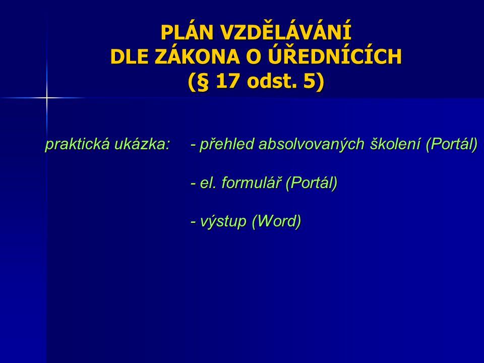 PLÁN VZDĚLÁVÁNÍ DLE ZÁKONA O ÚŘEDNÍCÍCH (§ 17 odst. 5) praktická ukázka: - přehled absolvovaných školení (Portál) - el. formulář (Portál) - výstup (Wo