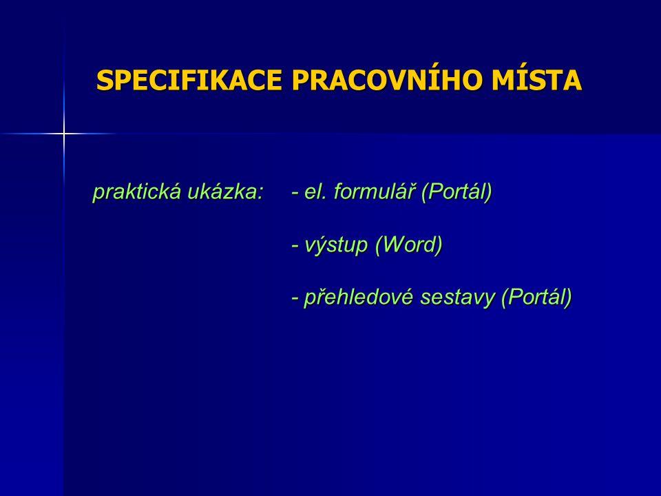 SPECIFIKACE PRACOVNÍHO MÍSTA praktická ukázka: - el. formulář (Portál) - výstup (Word) - přehledové sestavy (Portál)