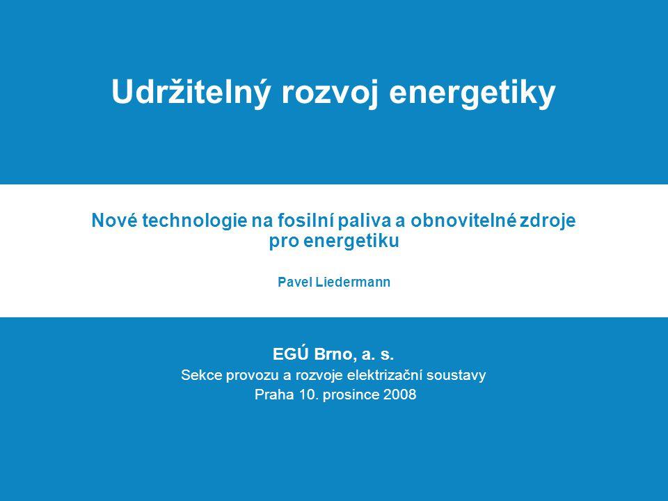 Udržitelný rozvoj energetiky Nové technologie na fosilní paliva a obnovitelné zdroje pro energetiku Pavel Liedermann EGÚ Brno, a. s. Sekce provozu a r