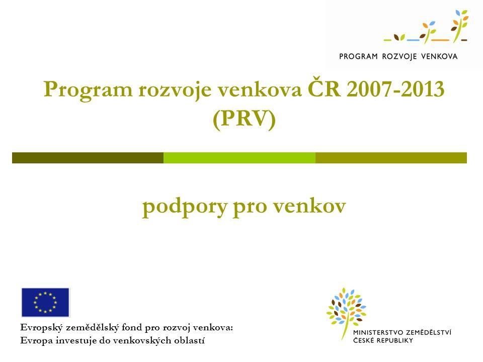 Program rozvoje venkova ČR 2007-2013 (PRV) podpory pro venkov Evropský zemědělský fond pro rozvoj venkova: Evropa investuje do venkovských oblastí