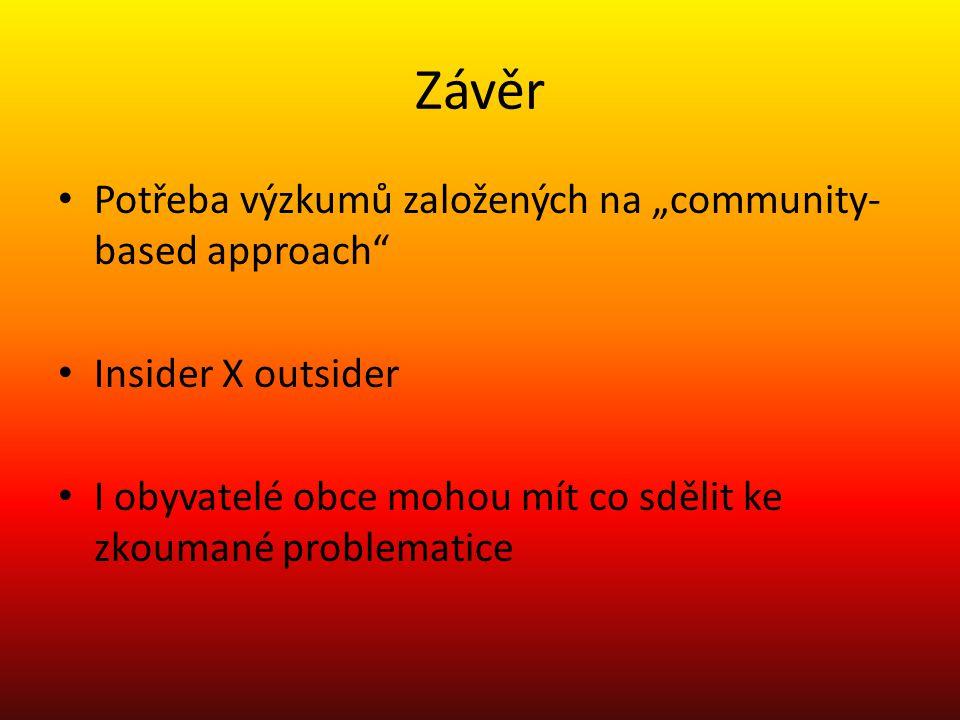 """Závěr Potřeba výzkumů založených na """"community- based approach Insider X outsider I obyvatelé obce mohou mít co sdělit ke zkoumané problematice"""