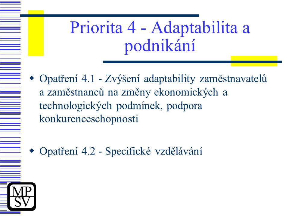 Priorita 4 - Adaptabilita a podnikání  Opatření 4.1 - Zvýšení adaptability zaměstnavatelů a zaměstnanců na změny ekonomických a technologických podmínek, podpora konkurenceschopnosti  Opatření 4.2 - Specifické vzdělávání