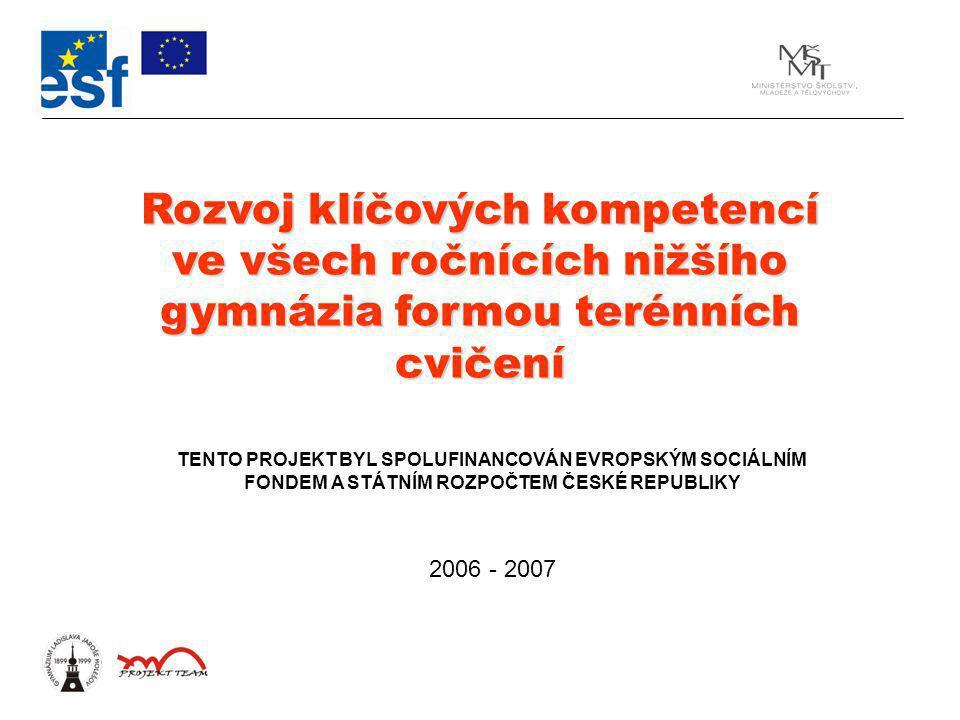 Rozvoj klíčových kompetencí ve všech ročnících nižšího gymnázia formou terénních cvičení TENTO PROJEKT BYL SPOLUFINANCOVÁN EVROPSKÝM SOCIÁLNÍM FONDEM A STÁTNÍM ROZPOČTEM ČESKÉ REPUBLIKY 2006 - 2007
