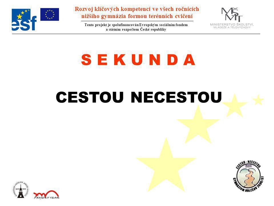 Rozvoj klíčových kompetencí ve všech ročnících nižšího gymnázia formou terénních cvičení Tento projekt je spolufinancován Evropským sociálním fondem a státním rozpočtem České republiky S E K U N D A CESTOU NECESTOU