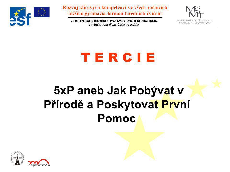 Rozvoj klíčových kompetencí ve všech ročnících nižšího gymnázia formou terénních cvičení Tento projekt je spolufinancován Evropským sociálním fondem a státním rozpočtem České republiky T E R C I E 5xP aneb Jak Pobývat v Přírodě a Poskytovat První Pomoc